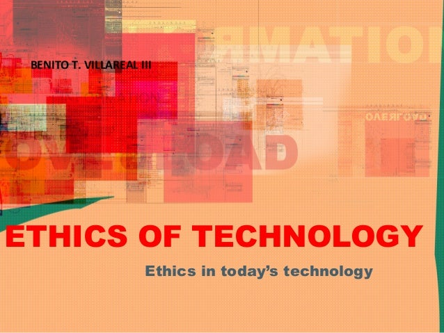 ETHICS OF TECHNOLOGYEthics in today's technologyBENITO T. VILLAREAL III