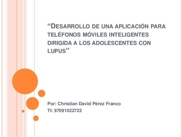 """""""DESARROLLO DE UNA APLICACIÓN PARA TELÉFONOS MÓVILES INTELIGENTES DIRIGIDA A LOS ADOLESCENTES CON LUPUS'' Por: Christian D..."""