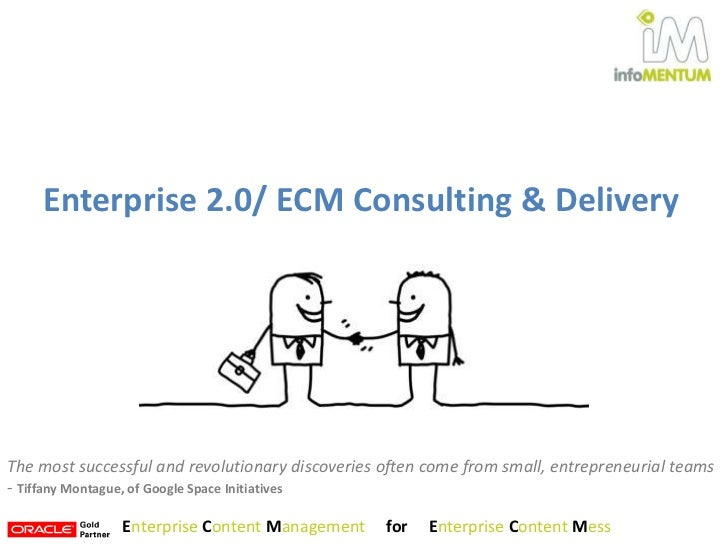 Enterprise 2.0/ ECM Consulting & Delivery<br />The most successful and revolutionary discoveries often come from small, en...