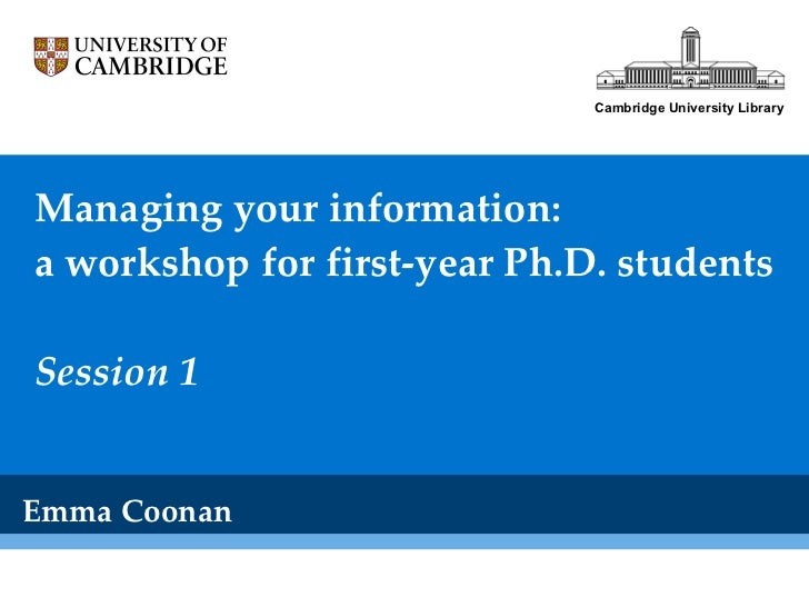 Managing your information: a workshop for first-year Ph.D. students Session 1 Emma Coonan Cambridge University Library