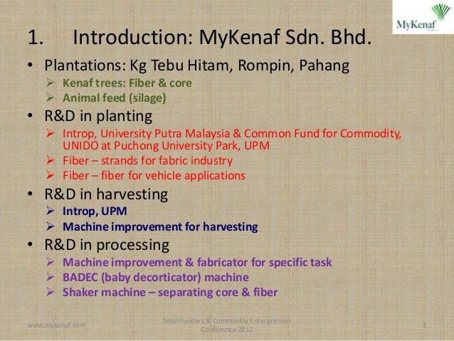 1.         Introduction: MyKenaf Sdn. Bhd.• Plantations: Kg Tebu Hitam, Rompin, Pahang      Kenaf trees: Fiber & core    ...