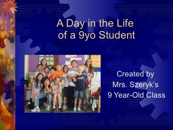 A Day in the Life  of a 9yo Student Created by  Mrs. Szeryk's  9 Year-Old Class