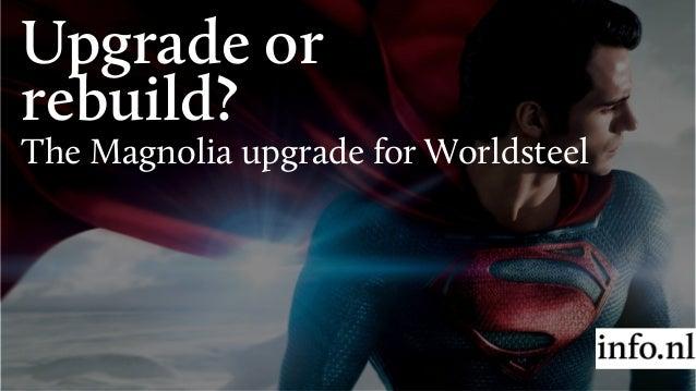 Upgrade or rebuild? The Magnolia upgrade for Worldsteel
