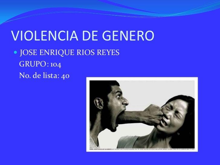 VIOLENCIA DE GENERO JOSE ENRIQUE RIOS REYES GRUPO: 104 No. de lista: 40