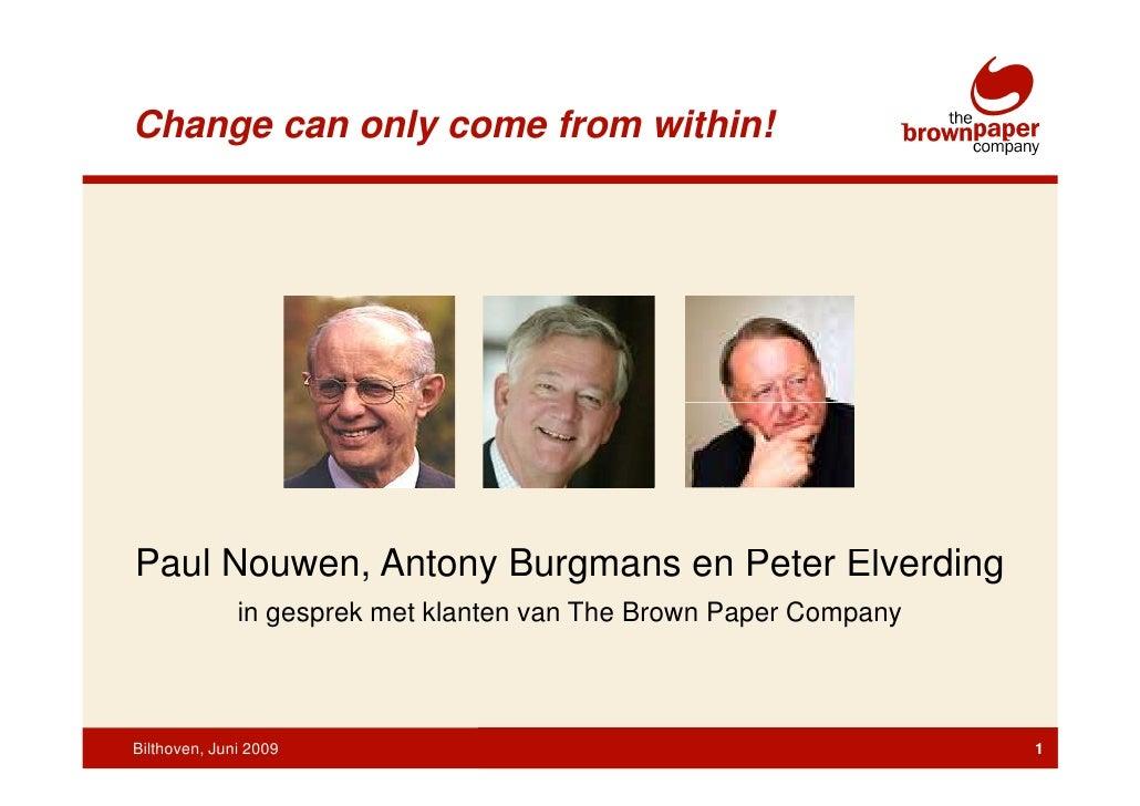 Change can only come from within!     Paul Nouwen, Antony Burgmans en Peter Elverding               in gesprek met klanten...