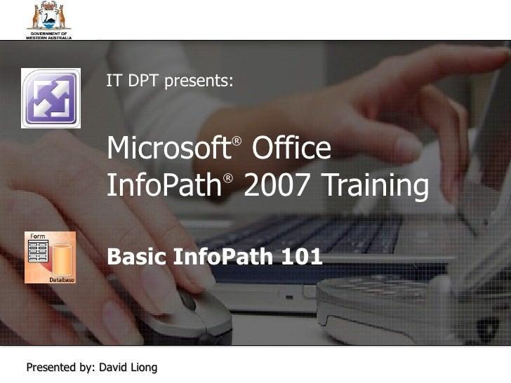 Microsoft ®  Office  InfoPath ®   2007 Training Basic InfoPath 101 IT DPT presents: Presented by: David Liong