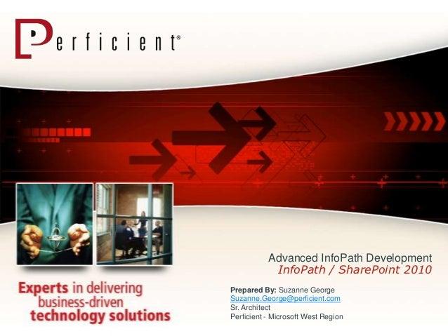 Advanced InfoPath Development            InfoPath / SharePoint 2010Prepared By: Suzanne GeorgeSuzanne.George@perficient.co...