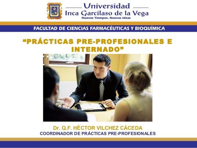 """""""PRÁCTICAS PRE-PROFESIONALES E INTERNADO""""  Dr. Q.F. HÉCTOR VILCHEZ CÁCEDA COORDINADOR DE PRÁCTICAS PRE-PROFESIONALES"""