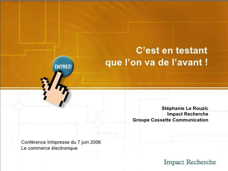 C'est en testant  que l'on va de l'avant !   Stéphanie Le Rouzic Impact Recherche Groupe Cossette Communication Conférence...