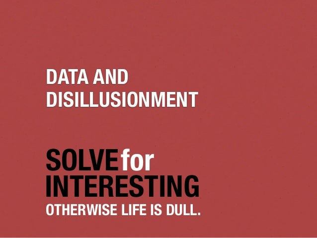 DATA ANDDISILLUSIONMENTSOLVEforINTERESTINGOTHERWISE LIFE IS DULL.