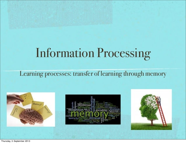 Information Processing Learning processes: transfer of learning through memory Thursday, 5 September 2013