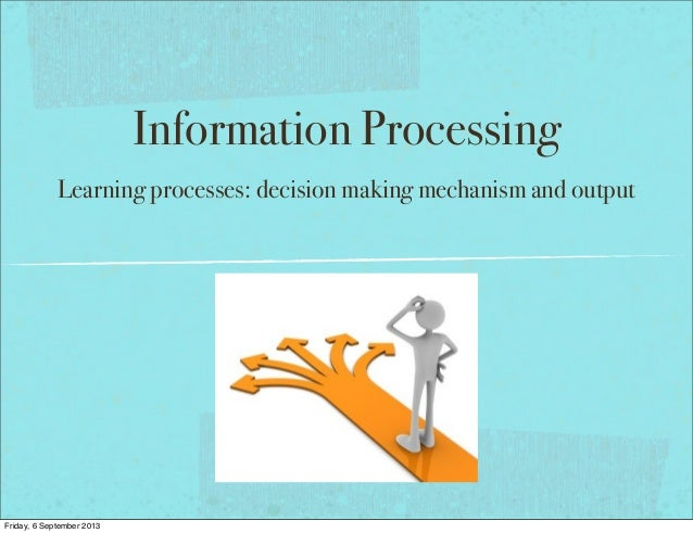Information Processing Learning processes: decision making mechanism and output Friday, 6 September 2013
