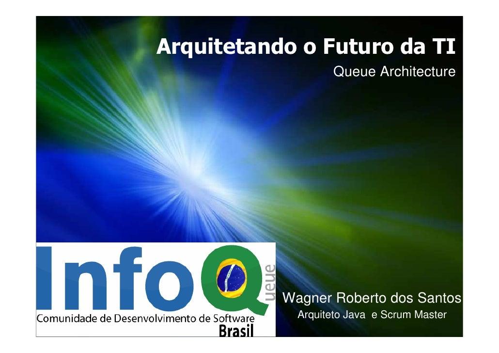 Arquitetando o Futuro da TI                    Queue Architecture                Wagner Roberto dos Santos              Ar...