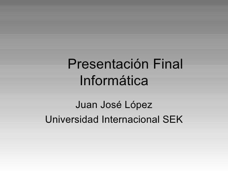 Presentación Final Informática Juan José López Universidad Internacional SEK