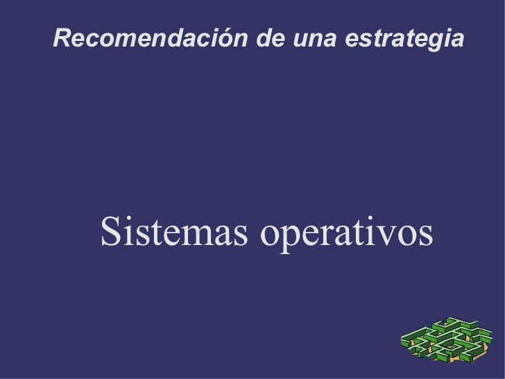 Recomendación de una estrategia Sistemas operativos