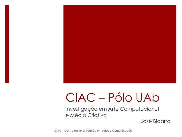 CIAC – Pólo UAb Investigação em Arte Computacional e Média Criativa José Bidarra CIAC - Centro de Investigação em Artes e ...