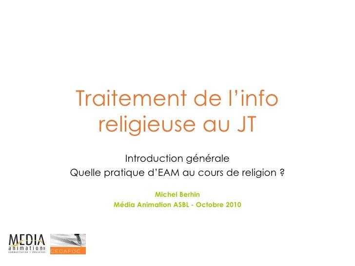Traitement de l'info religieuse au JT Introduction générale Quelle pratique d'EAM au cours de religion ? Michel Berhin Méd...