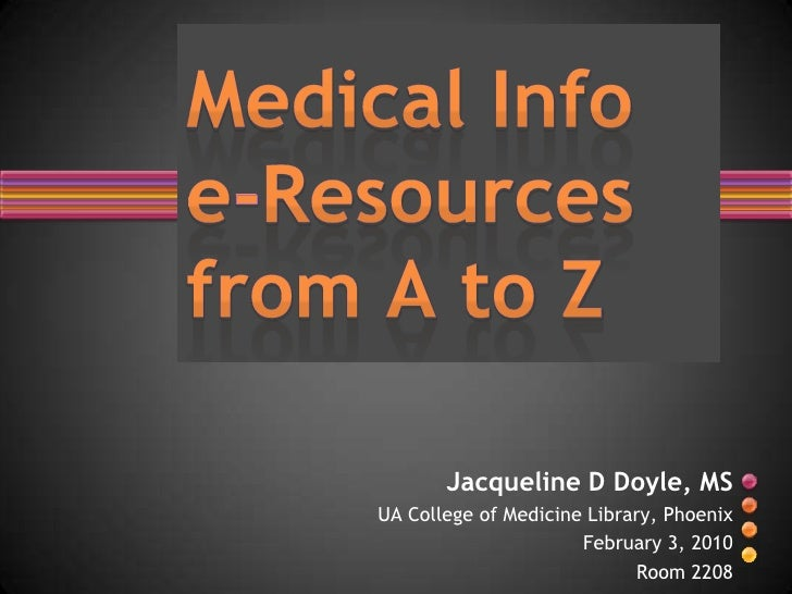 Medical Info e-Resources from A to Z<br />Jacqueline D Doyle, MS<br />UA College of Medicine Library, Phoenix<br />Februar...