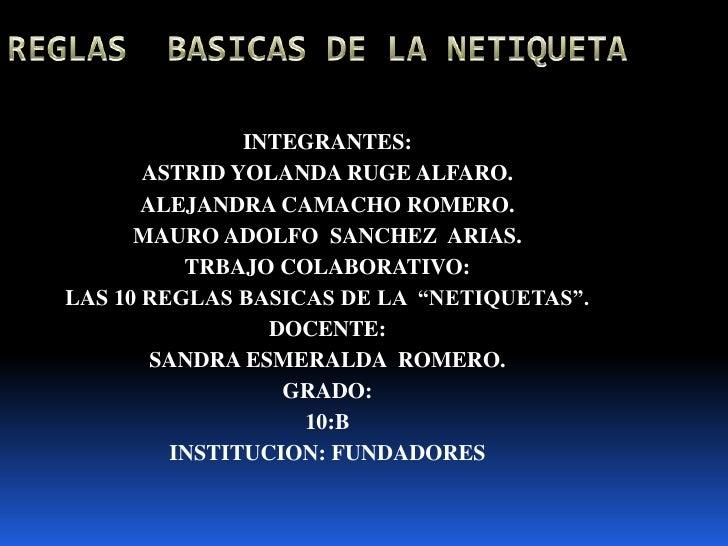 REGLAS  BASICAS DE LA NETIQUETA<br />INTEGRANTES: <br />ASTRID YOLANDA RUGE ALFARO.<br />ALEJANDRA CAMACHO ROMERO.<br />MA...