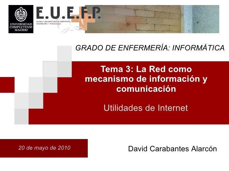 Tema 3: La Red como mecanismo de informaci ón  y comunicaci ón 20 de mayo de 2010 Utilidades de Internet David Carabantes ...