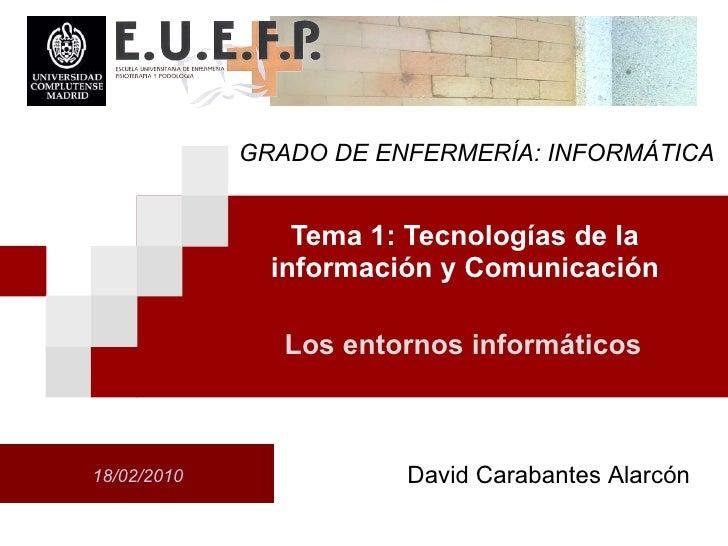Tema 1: Tecnolog ías de la información y Comunicación Los entornos inform áticos GRADO DE ENFERMER ÍA:  INFORM ÁTICA David...