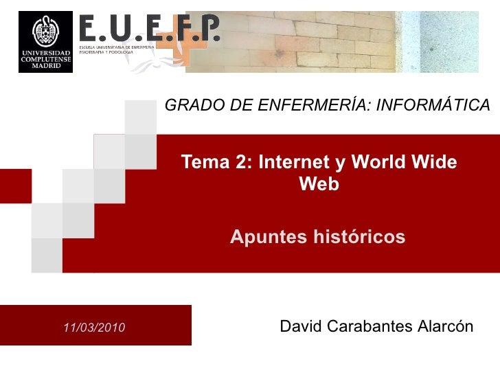 Tema 2: Internet y World Wide Web 11/03/2010 Apuntes hist óricos David Carabantes Alarcón GRADO DE ENFERMERÍA: INFORMÁTICA
