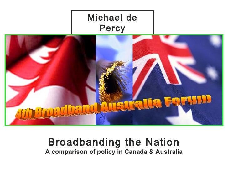 Broadbanding the Nation A comparison of policy in Canada & Australia Michael de Percy 4th Broadband Australia Forum