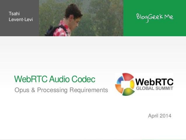 WebRTCAudio Codec Opus & Processing Requirements April 2014 Tsahi Levent-Levi