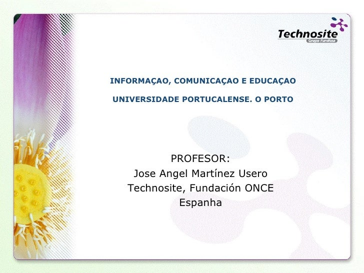 INFORMAÇAO, COMUNICAÇAO E EDUCAÇAO UNIVERSIDADE PORTUCALENSE. O PORTO PROFESOR: Jose Angel Martínez Usero Technosite, Fund...