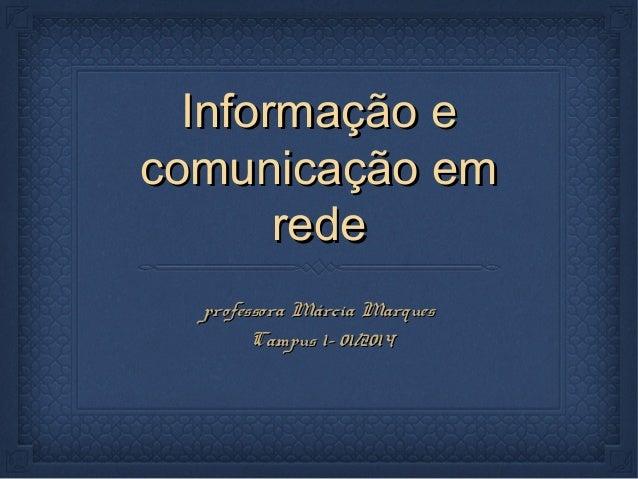Informação eInformação e comunicação emcomunicação em rederede professora Márcia Marquesprofessora Márcia Marques Campus 1...