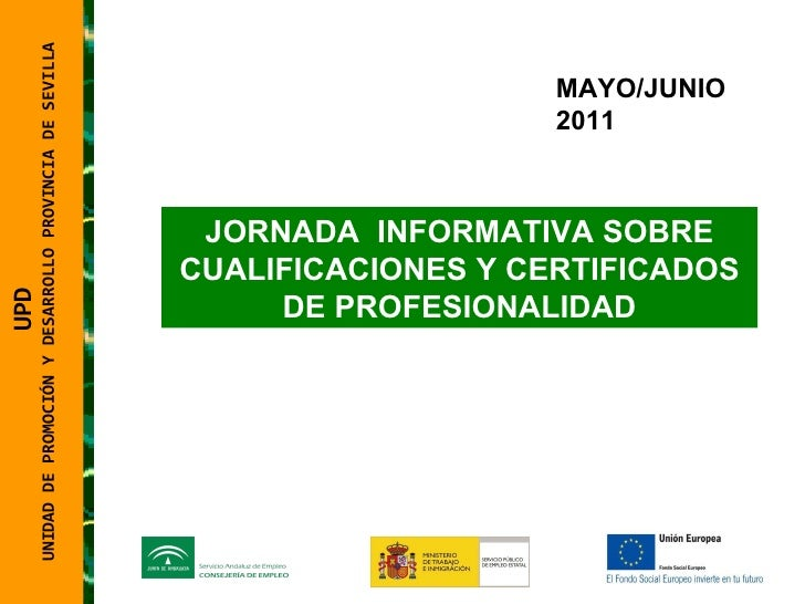 MAYO/JUNIO 2011 JORNADA  INFORMATIVA SOBRE CUALIFICACIONES Y CERTIFICADOS DE PROFESIONALIDAD UPD  UNIDAD DE PROMOCIÓN Y DE...