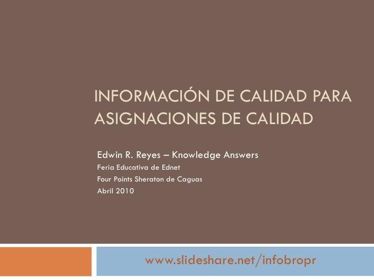 INFORMACIÓN DE CALIDAD PARA ASIGNACIONES DE CALIDAD Edwin R. Reyes – Knowledge Answers Feria Educativa de Ednet Four Point...