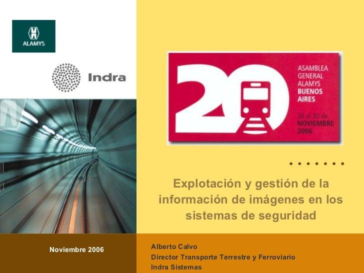 Explotación y gestión de la información de imágenes en los sistemas de seguridad Noviembre 2006 Alberto Calvo Director Tra...