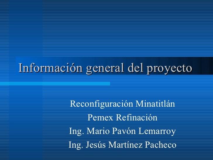 Información general del proyecto Reconfiguración Minatitlán Pemex Refinación Ing. Mario Pavón Lemarroy Ing. Jesús Martínez...
