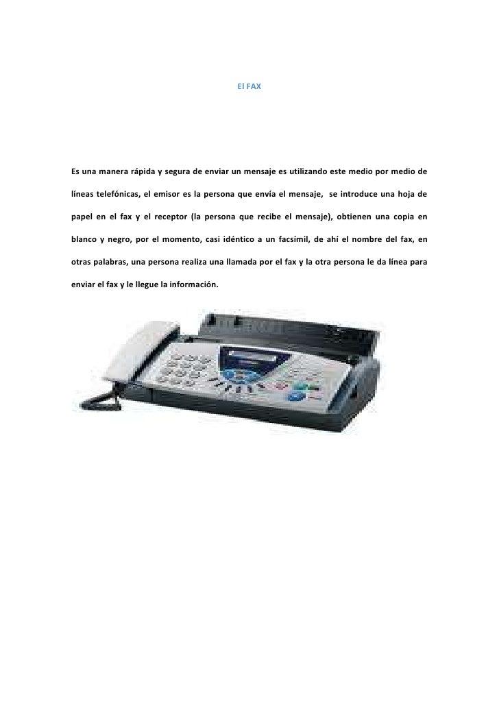 El FAX<br />Es una manera rápida y segura de enviar un mensaje es utilizando este medio por medio de líneas telefónicas, e...