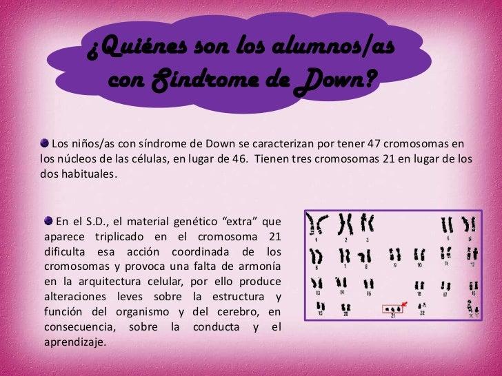 ¿Quiénes son los alumnos/as          con Síndrome de Down?  Los niños/as con síndrome de Down se caracterizan por tener 47...