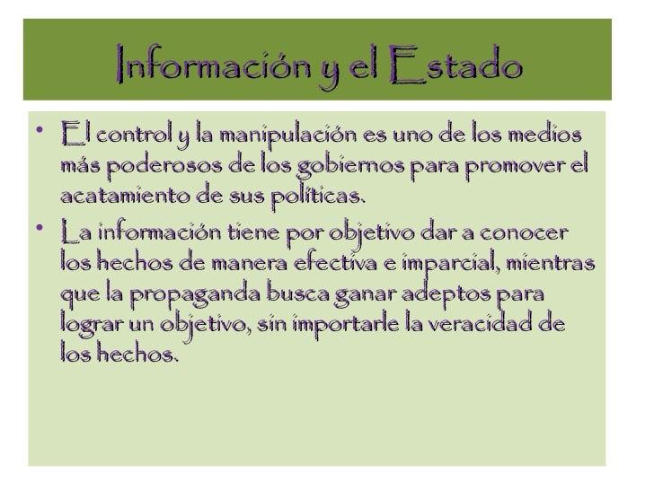 Información y el Estado <ul><li>El control y la manipulación es uno de los medios más poderosos de los gobiernos para prom...