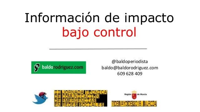 @baldoperiodista baldo@baldorodriguez.com 609 628 409 Información de impacto bajo control