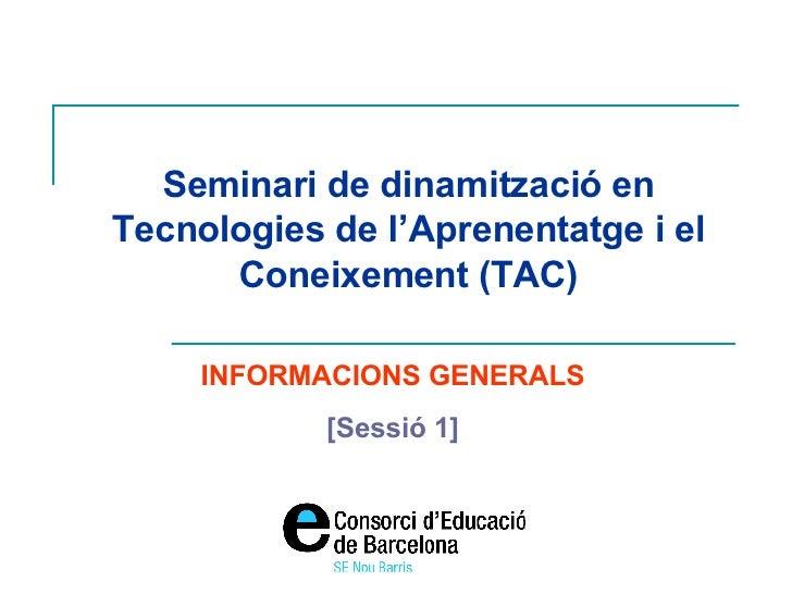 Seminari de dinamització en Tecnologies de l'Aprenentatge i el Coneixement (TAC) INFORMACIONS GENERALS [Sessió 1]
