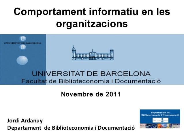 Comportament informatiu en les         organitzacions                  Novembre de 2011Jordi ArdanuyDepartament de Bibliot...