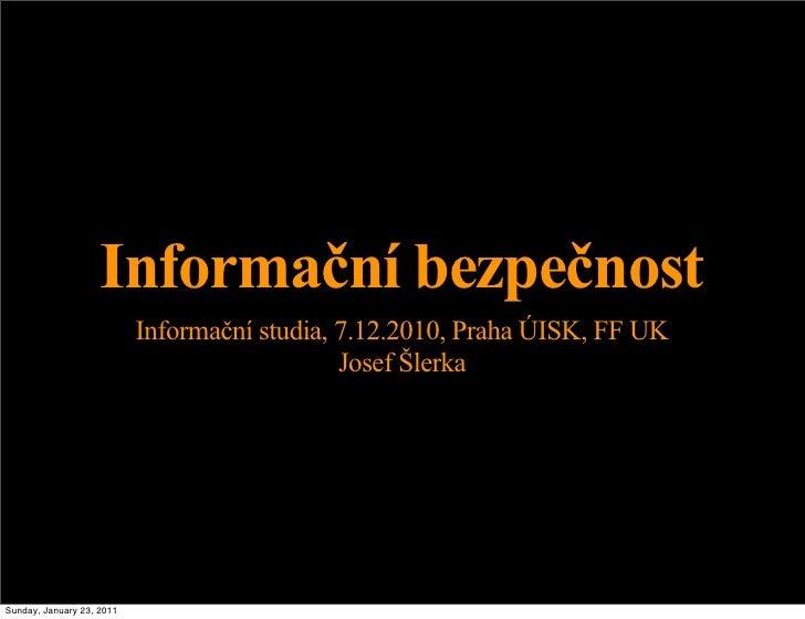 Informační bezpečnost                           Informační studia, 7.12.2010, Praha ÚISK, FF UK                           ...