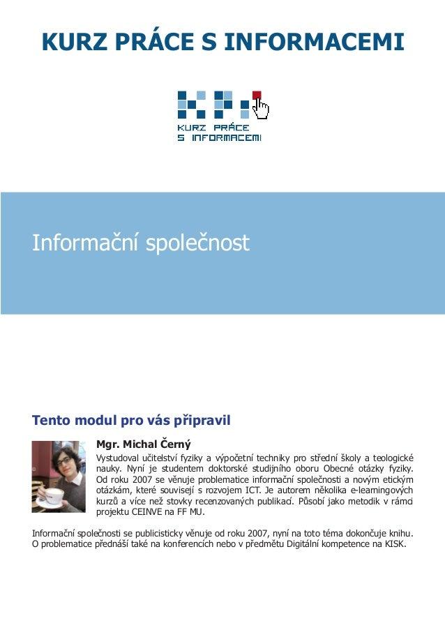 KURZ PRÁCE S INFORMACEMI Informační společnost Tento modul pro vás připravil Mgr. Michal Černý Vystudoval učitelství fyzik...