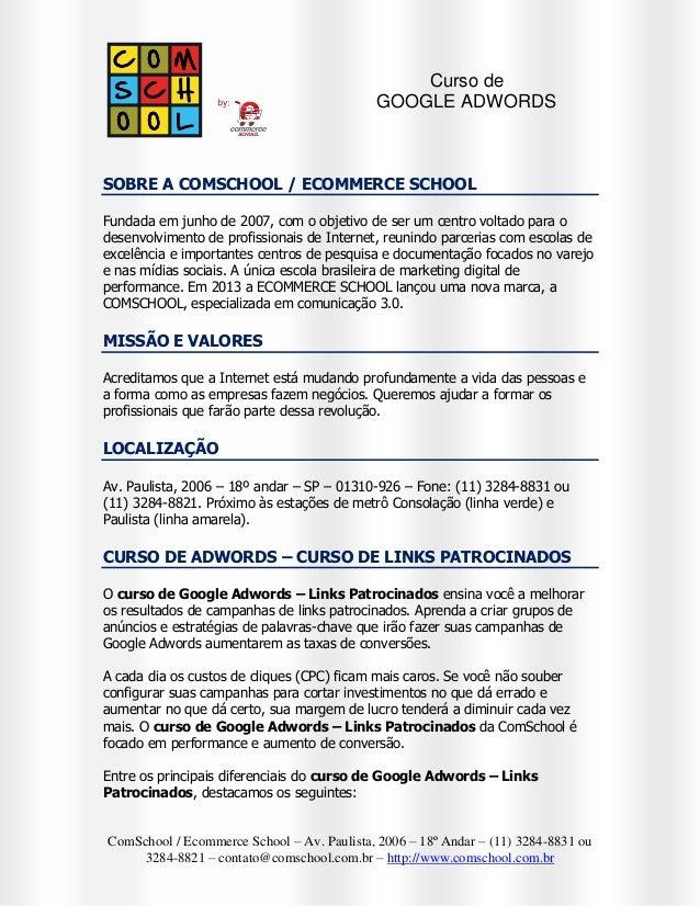 Curso de GOOGLE ADWORDS  SOBRE A COMSCHOOL / ECOMMERCE SCHOOL Fundada em junho de 2007, com o objetivo de ser um centro vo...