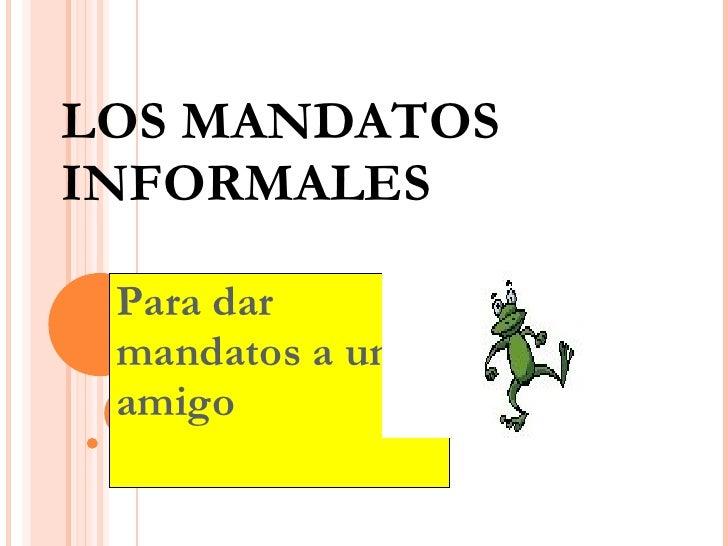 LOS MANDATOS INFORMALES Para dar mandatos a un amigo