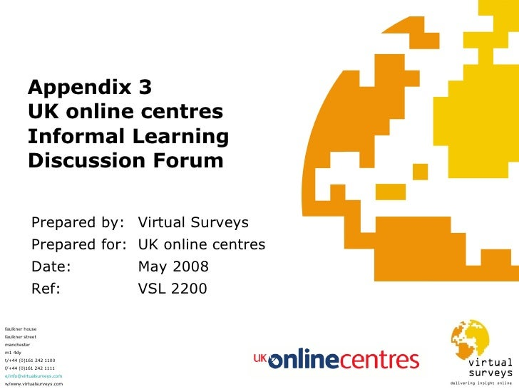 Appendix 3 UK online centres Informal Learning Discussion Forum Prepared by: Virtual Surveys Prepared for:  UK online cent...