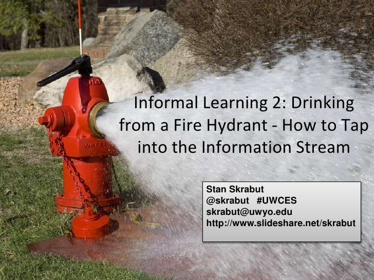 Informal Learning 2: Drinkingfrom a Fire Hydrant - How to Tap   into the Information Stream           Stan Skrabut        ...