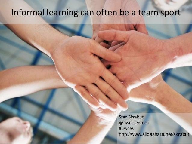 Informal learning can often be a team sport                           Stan Skrabut                           @uwcesedtech ...