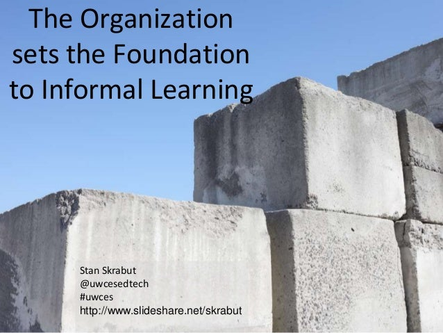 The Organizationsets the Foundationto Informal Learning     Stan Skrabut     @uwcesedtech     #uwces     http://www.slides...