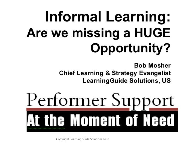 Informal Learning: Are we missing a HUGE Opportunity? Bob Mosher Chief Learning & Strategy Evangelist LearningGuide Soluti...