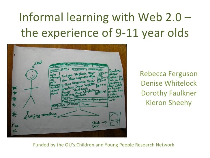 Informal learning with Web 2.0 – the experience of 9-11 year olds Rebecca Ferguson Denise Whitelock Dorothy Faulkner Kiero...